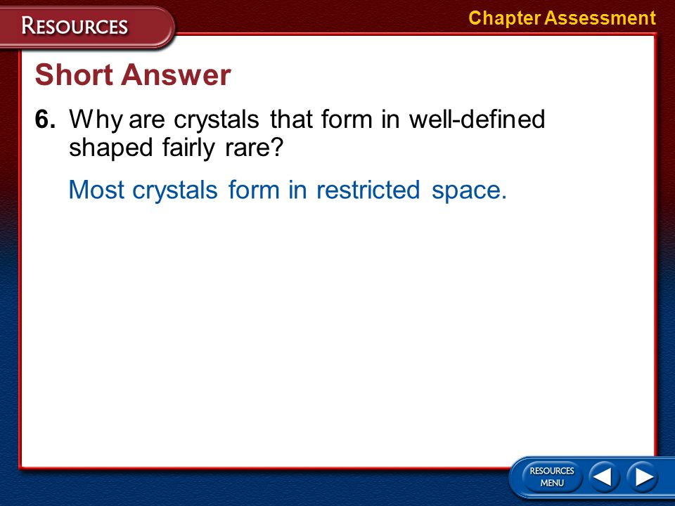 Chapter Assessment Short Answer. 6. Why are crystals that form in well-defined shaped fairly rare