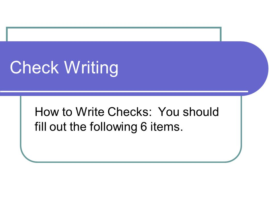 How to Write Checks: You should fill out the following 6 items.