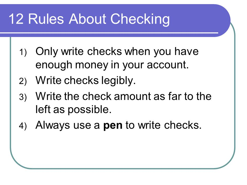 12 Rules About Checking Only write checks when you have enough money in your account. Write checks legibly.