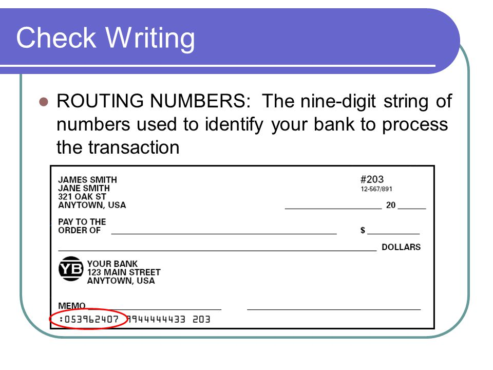 Check Writing ROUTING NUMBERS: The nine-digit string of numbers used to identify your bank to process the transaction.
