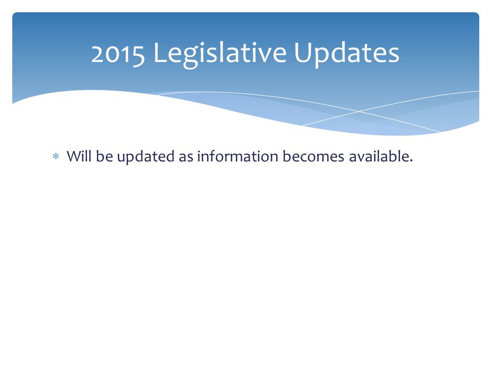 2015 Legislative Updates Will be updated as information becomes available.