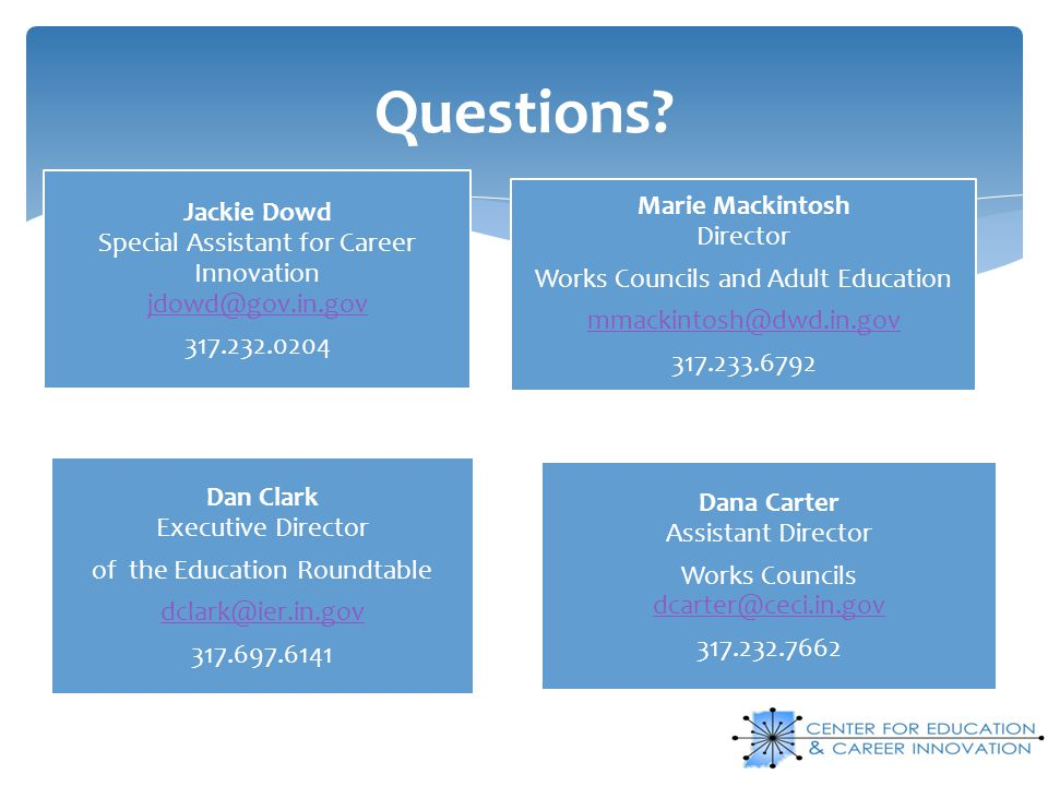 Questions Jackie Dowd Special Assistant for Career Innovation jdowd@gov.in.gov. 317.232.0204. Works Councils and Adult Education.