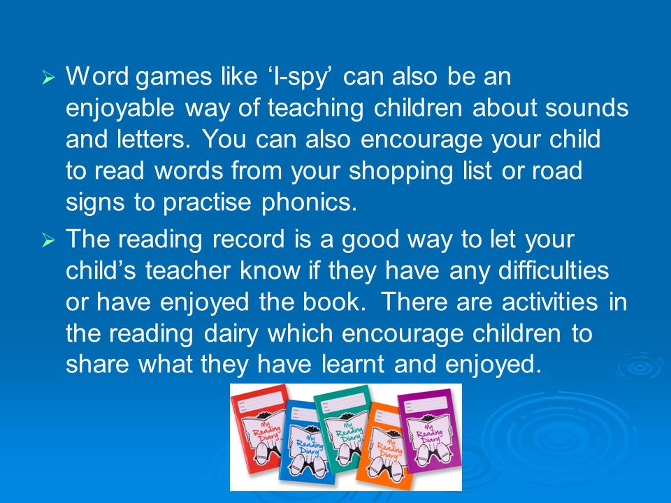 Word games like 'I-spy' can also be an enjoyable way of teaching children about sounds and letters. You can also encourage your child to read words from your shopping list or road signs to practise phonics.