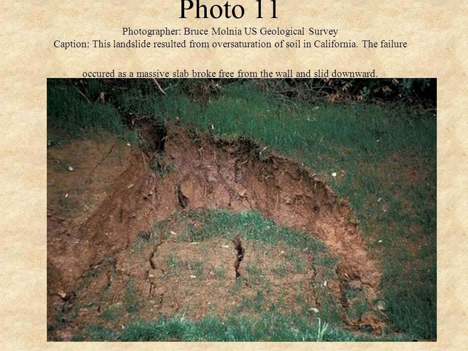 Photo 11 Photographer: Bruce Molnia US Geological Survey Caption: This landslide resulted from oversaturation of soil in California.