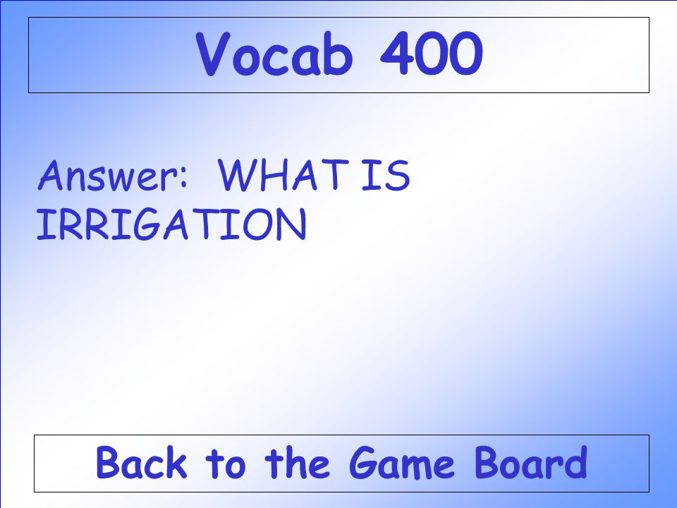Vocab 400 Answer: WHAT IS IRRIGATION Back to the Game Board