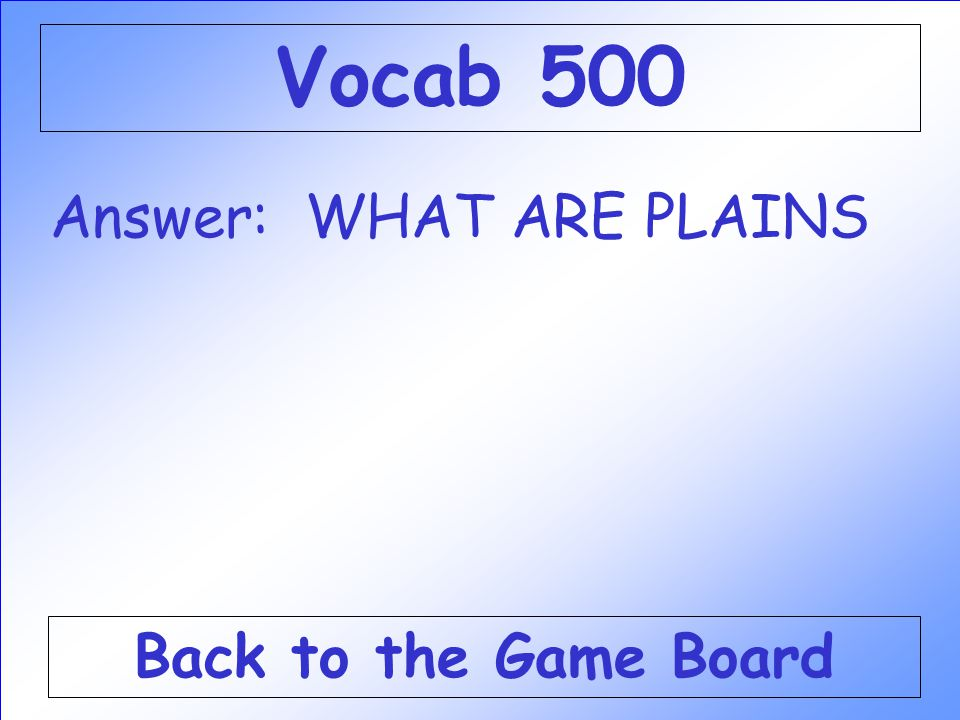 Vocab 500 Answer: WHAT ARE PLAINS Back to the Game Board