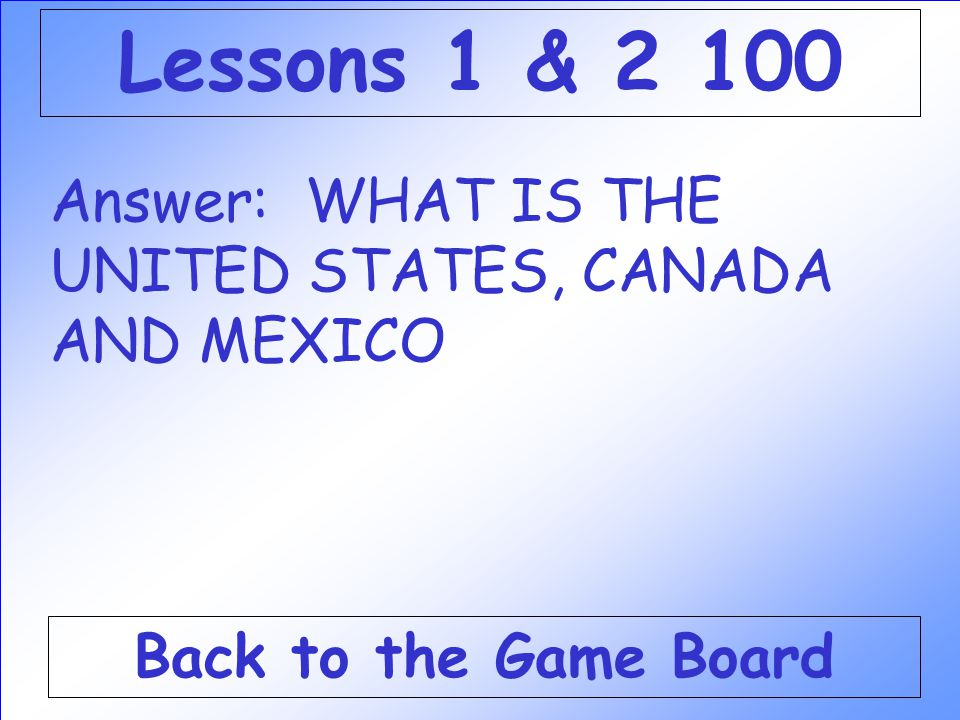 Lessons 1 & 2 100 Answer: WHAT IS THE UNITED STATES, CANADA AND MEXICO