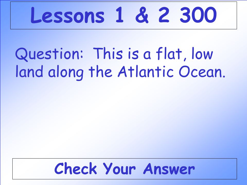 Lessons 1 & 2 300 Question: This is a flat, low land along the Atlantic Ocean. Check Your Answer