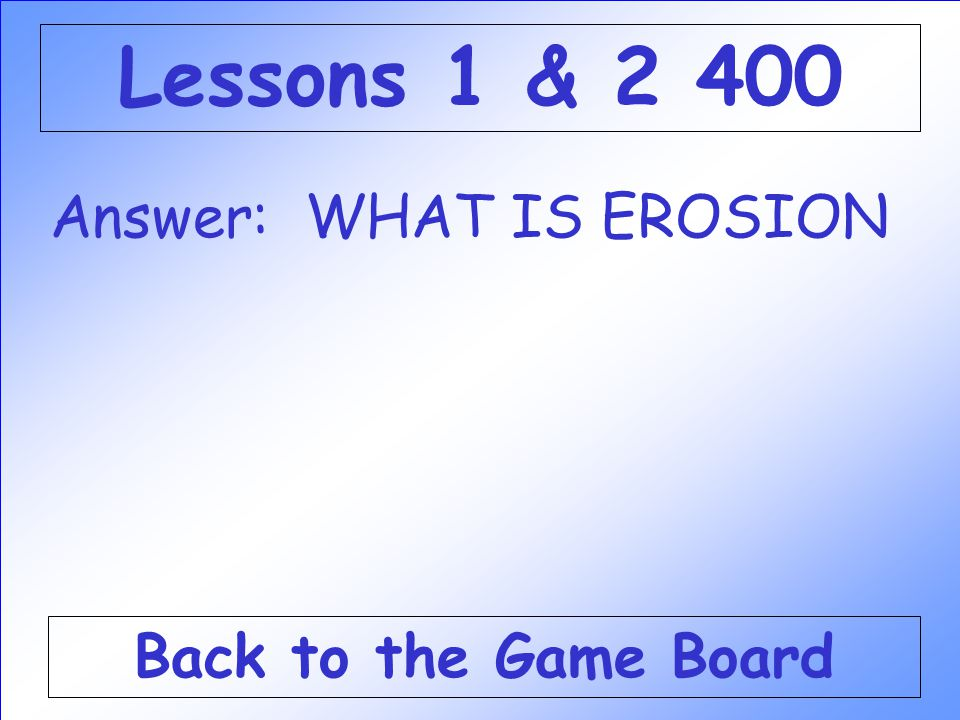 Lessons 1 & 2 400 Answer: WHAT IS EROSION Back to the Game Board