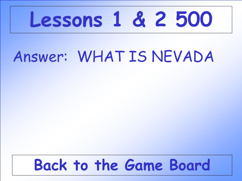 Lessons 1 & 2 500 Answer: WHAT IS NEVADA Back to the Game Board