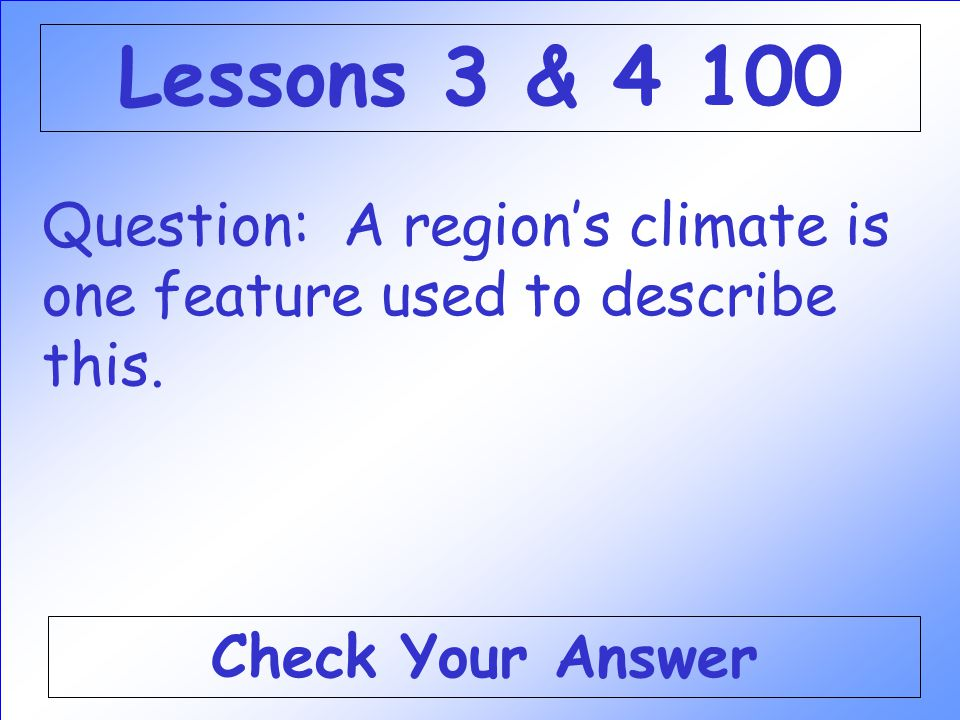 Lessons 3 & 4 100 Question: A region's climate is one feature used to describe this.