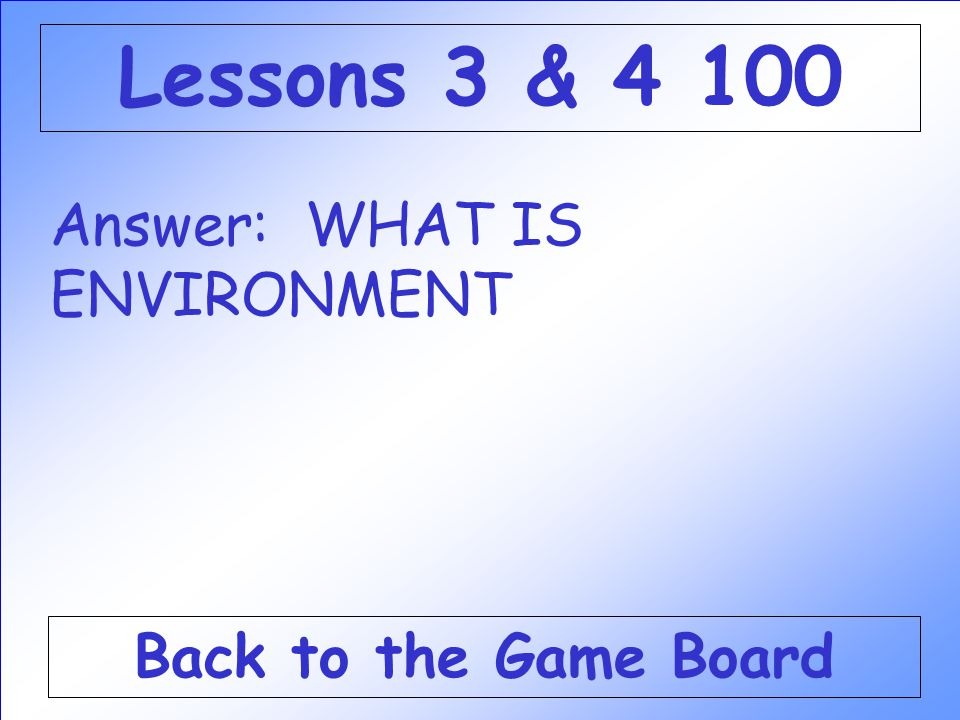 Lessons 3 & 4 100 Answer: WHAT IS ENVIRONMENT Back to the Game Board
