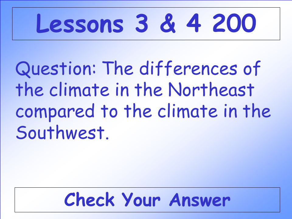 Lessons 3 & 4 200 Question: The differences of the climate in the Northeast compared to the climate in the Southwest.