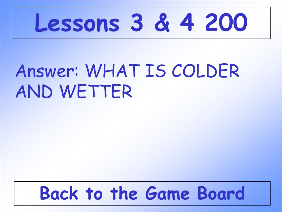 Lessons 3 & 4 200 Answer: WHAT IS COLDER AND WETTER