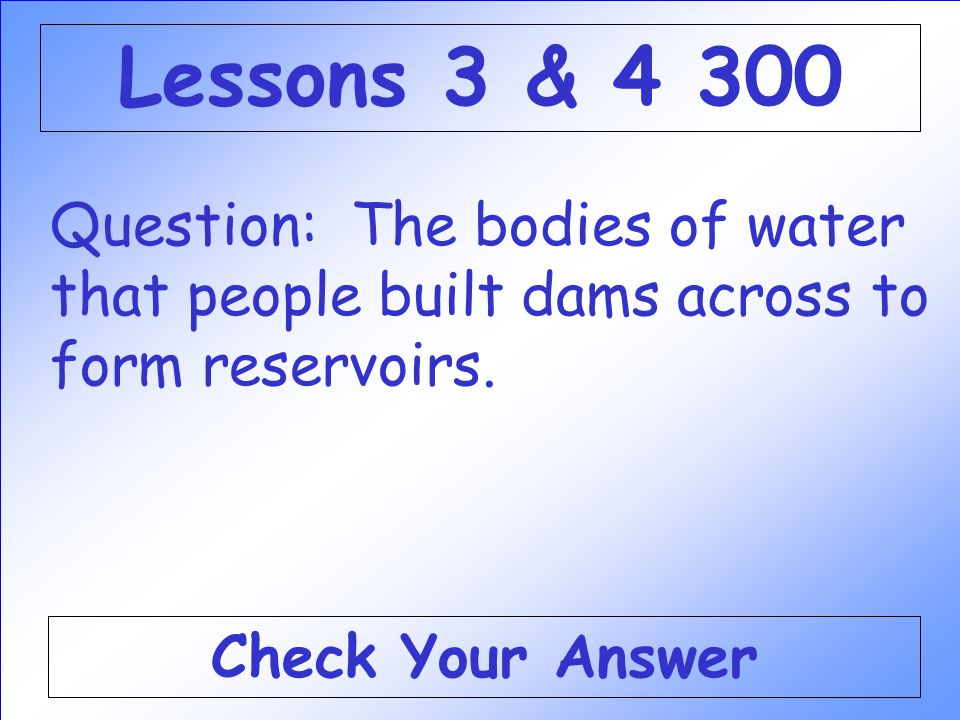 Lessons 3 & 4 300 Question: The bodies of water that people built dams across to form reservoirs.