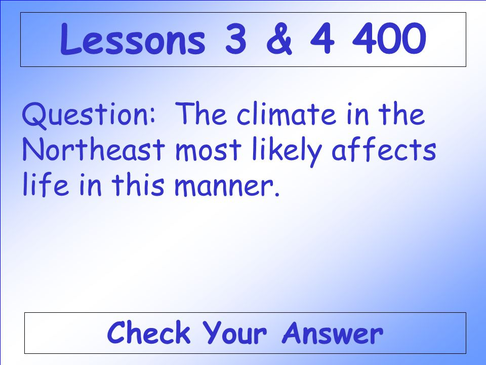 Lessons 3 & 4 400 Question: The climate in the Northeast most likely affects life in this manner.