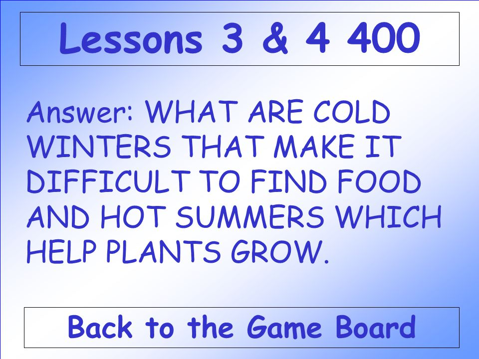 Lessons 3 & 4 400 Answer: WHAT ARE COLD WINTERS THAT MAKE IT DIFFICULT TO FIND FOOD AND HOT SUMMERS WHICH HELP PLANTS GROW.