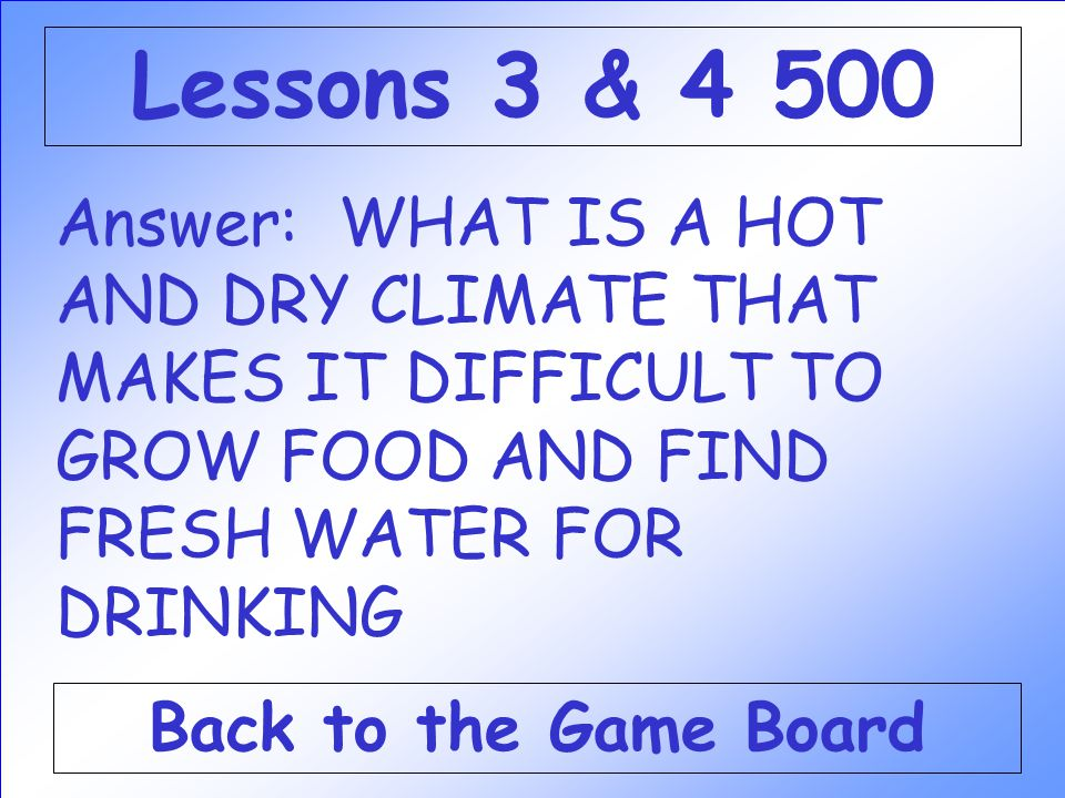 Lessons 3 & 4 500 Answer: WHAT IS A HOT AND DRY CLIMATE THAT MAKES IT DIFFICULT TO GROW FOOD AND FIND FRESH WATER FOR DRINKING.