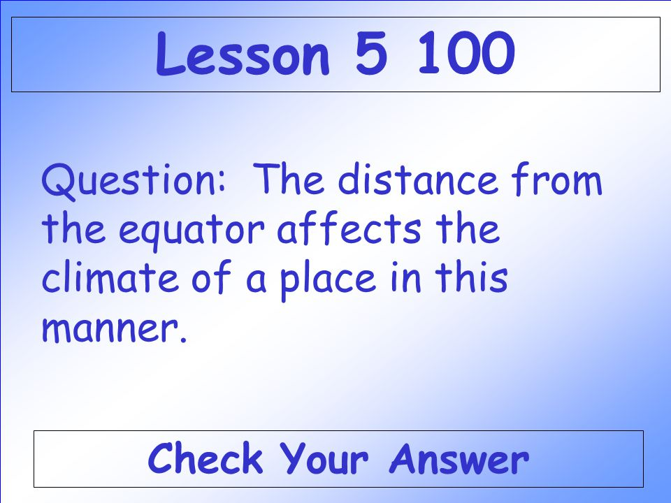 Lesson 5 100 Question: The distance from the equator affects the climate of a place in this manner.