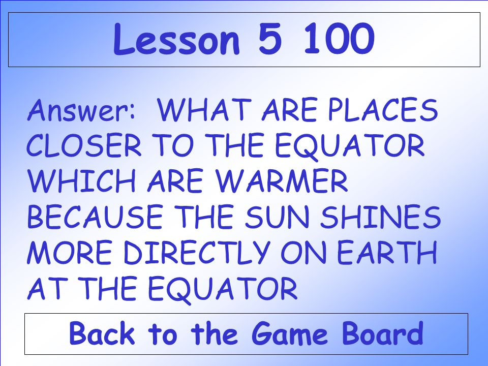 Lesson Answer: WHAT ARE PLACES CLOSER TO THE EQUATOR WHICH ARE WARMER BECAUSE THE SUN SHINES MORE DIRECTLY ON EARTH AT THE EQUATOR.