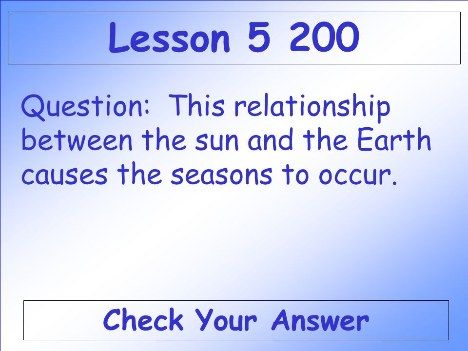 Lesson 5 200 Question: This relationship between the sun and the Earth causes the seasons to occur.