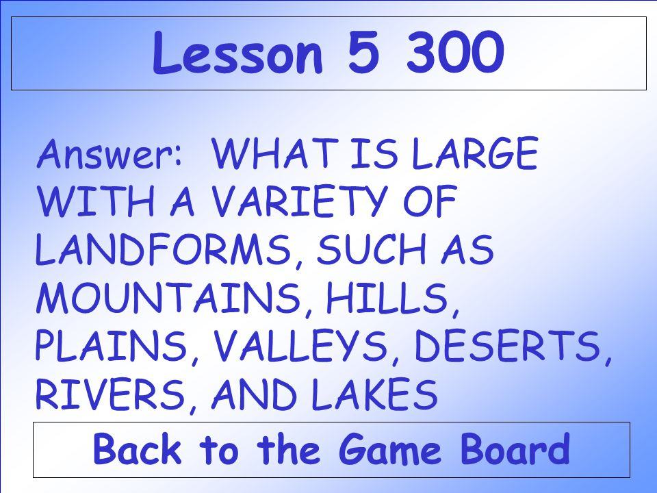 Lesson Answer: WHAT IS LARGE WITH A VARIETY OF LANDFORMS, SUCH AS MOUNTAINS, HILLS, PLAINS, VALLEYS, DESERTS, RIVERS, AND LAKES.