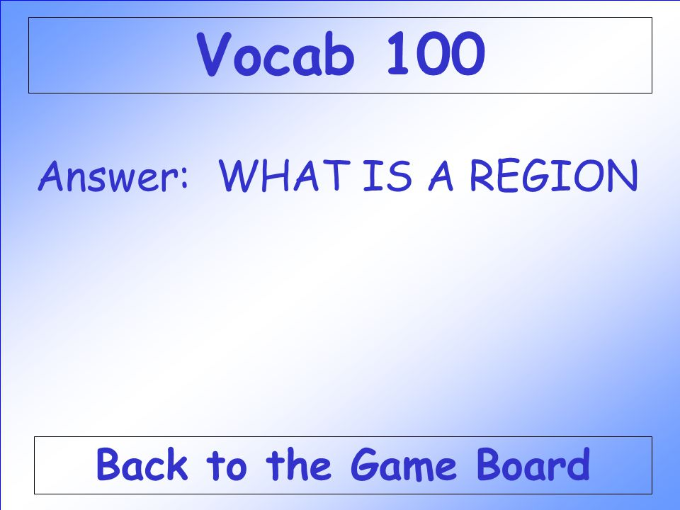 Vocab 100 Answer: WHAT IS A REGION Back to the Game Board