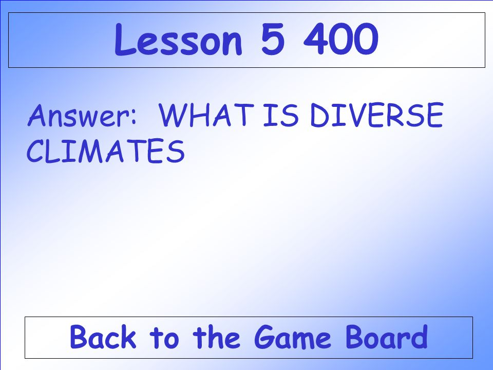 Lesson 5 400 Answer: WHAT IS DIVERSE CLIMATES Back to the Game Board