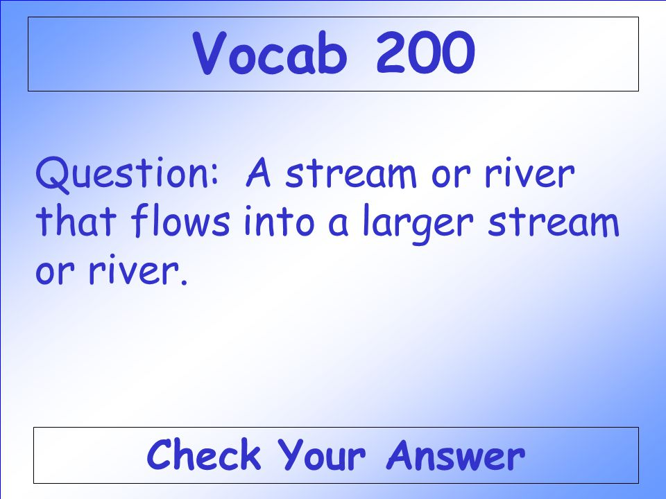 Vocab 200 Question: A stream or river that flows into a larger stream or river. Check Your Answer