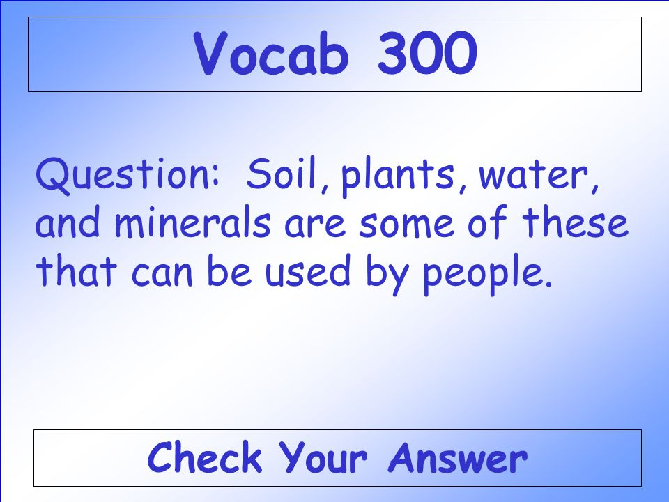 Vocab 300 Question: Soil, plants, water, and minerals are some of these that can be used by people.