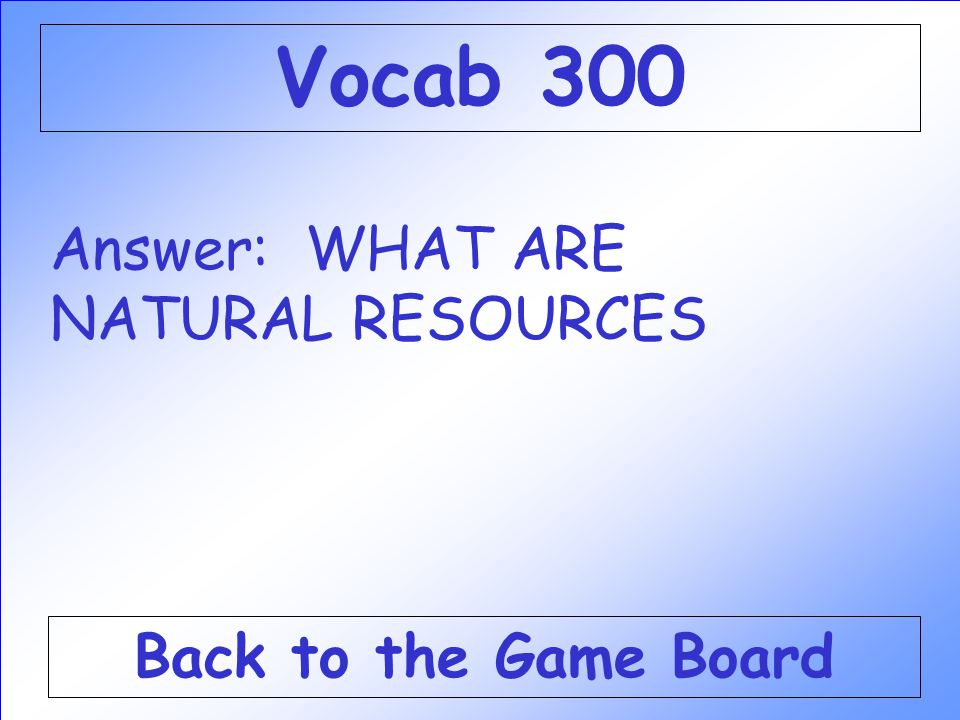 Vocab 300 Answer: WHAT ARE NATURAL RESOURCES Back to the Game Board