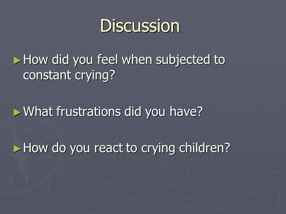 Discussion How did you feel when subjected to constant crying