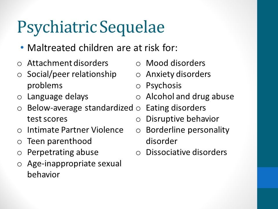Psychiatric Sequelae Maltreated children are at risk for: