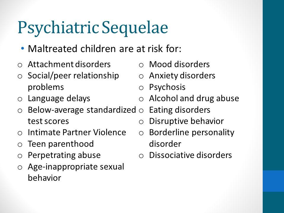 Psychiatric Sequelae Maltreated children are at risk for: