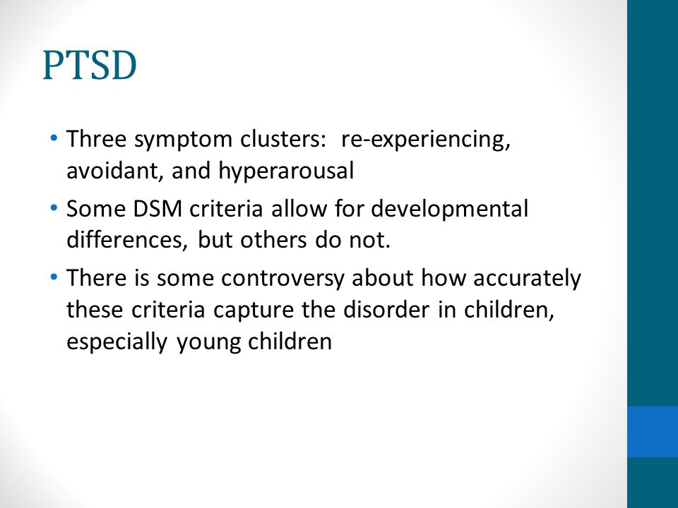 PTSD Three symptom clusters: re-experiencing, avoidant, and hyperarousal. Some DSM criteria allow for developmental differences, but others do not.