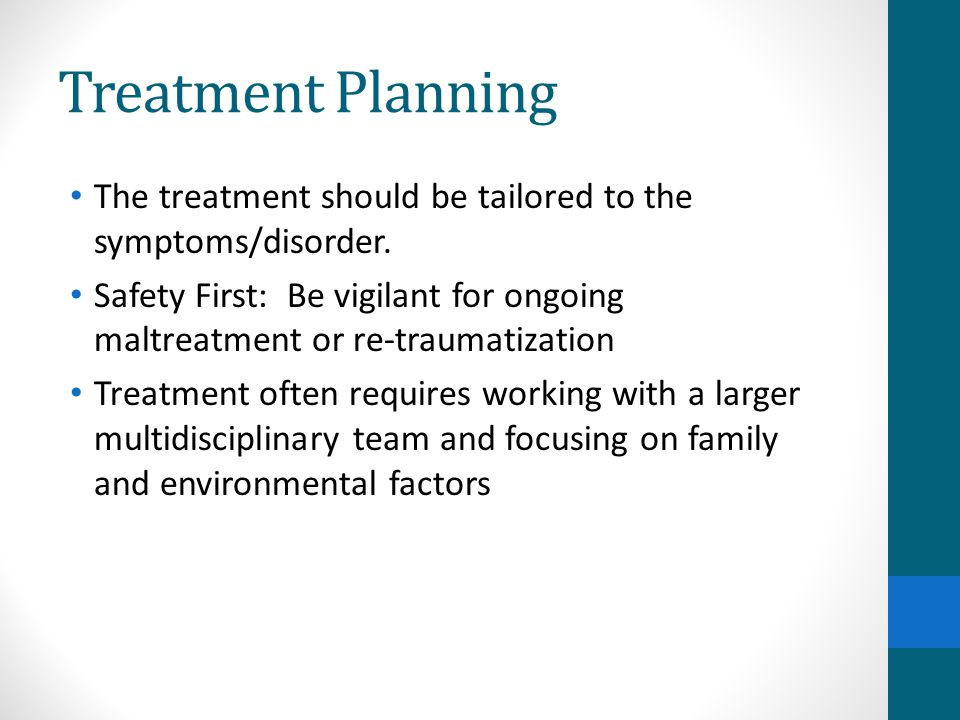 Treatment Planning The treatment should be tailored to the symptoms/disorder.