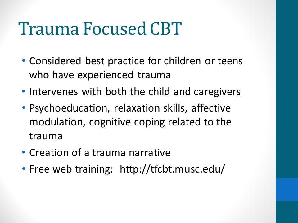 Trauma Focused CBT Considered best practice for children or teens who have experienced trauma. Intervenes with both the child and caregivers.