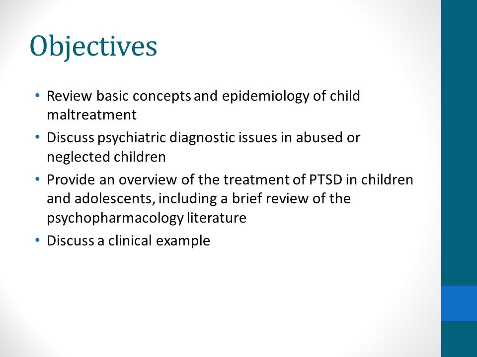 Objectives Review basic concepts and epidemiology of child maltreatment. Discuss psychiatric diagnostic issues in abused or neglected children.