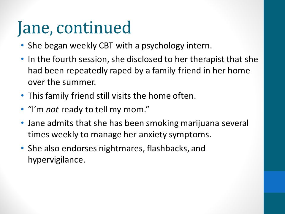 Jane, continued She began weekly CBT with a psychology intern.