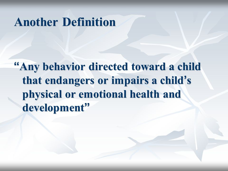 Another Definition Any behavior directed toward a child that endangers or impairs a child's physical or emotional health and development