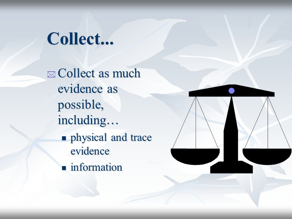 Collect... Collect as much evidence as possible, including…
