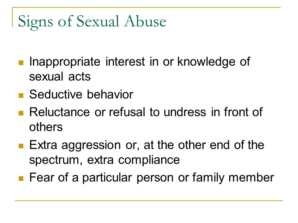 Signs of Sexual Abuse Inappropriate interest in or knowledge of sexual acts. Seductive behavior.