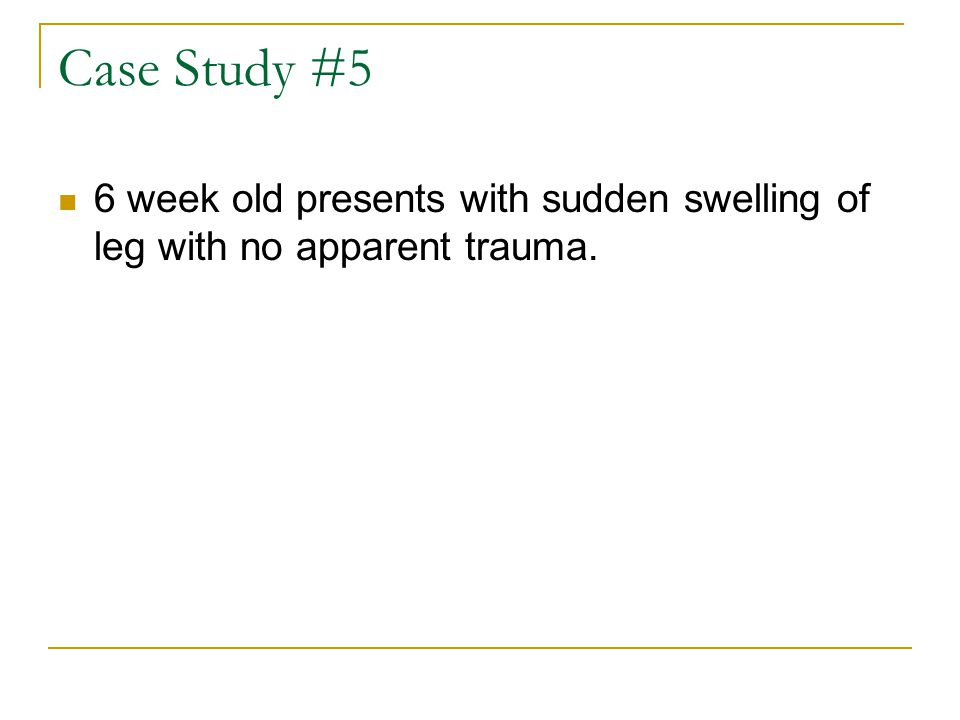 Case Study #5 6 week old presents with sudden swelling of leg with no apparent trauma.