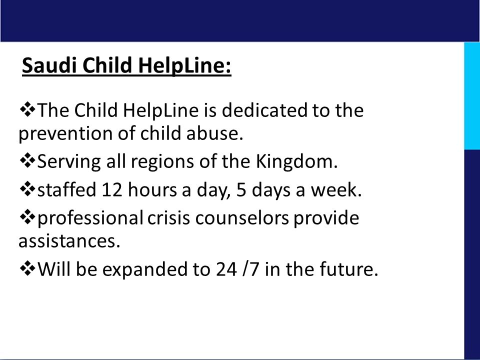 Saudi Child HelpLine: The Child HelpLine is dedicated to the prevention of child abuse. Serving all regions of the Kingdom.