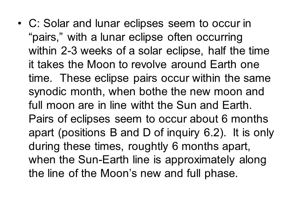 C: Solar and lunar eclipses seem to occur in pairs, with a lunar eclipse often occurring within 2-3 weeks of a solar eclipse, half the time it takes the Moon to revolve around Earth one time.