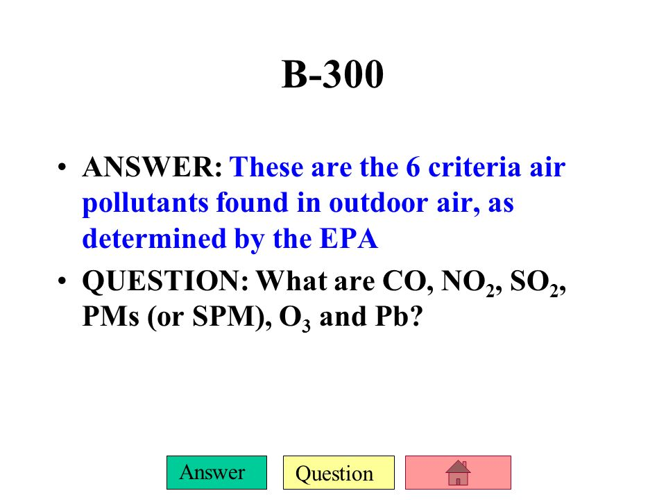 B-300 ANSWER: These are the 6 criteria air pollutants found in outdoor air, as determined by the EPA.