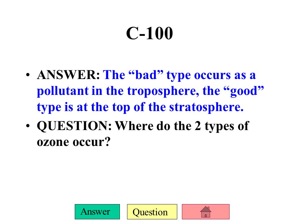 C-100 ANSWER: The bad type occurs as a pollutant in the troposphere, the good type is at the top of the stratosphere.
