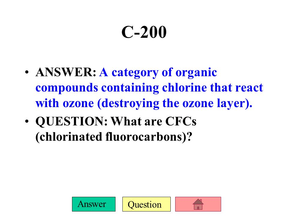 C-200ANSWER: A category of organic compounds containing chlorine that react with ozone (destroying the ozone layer).
