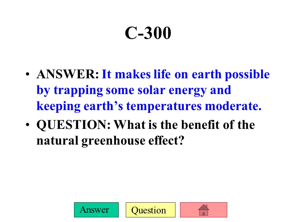 C-300ANSWER: It makes life on earth possible by trapping some solar energy and keeping earth's temperatures moderate.