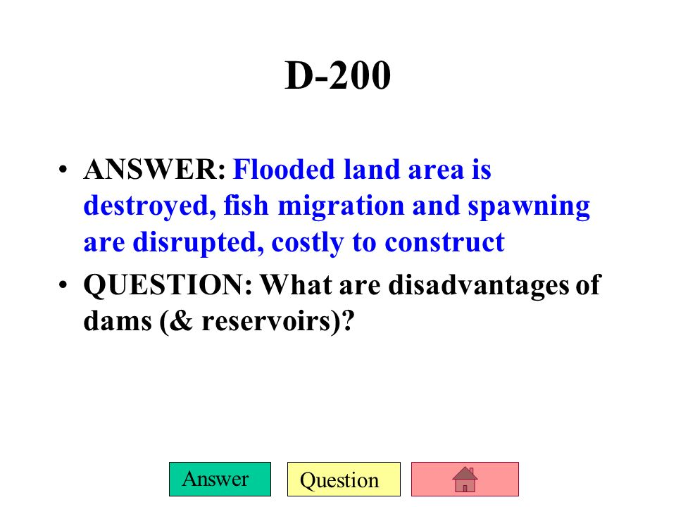 D-200ANSWER: Flooded land area is destroyed, fish migration and spawning are disrupted, costly to construct.
